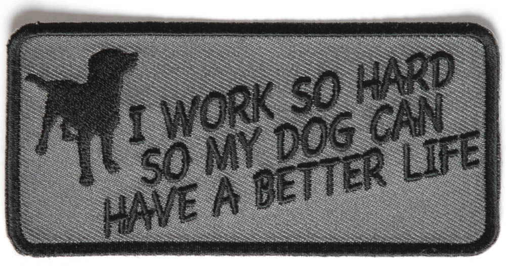 I Work So Hard So My Dog Can Have A Better Life Patch
