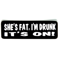 She's Fat I'm Drunk It's On Sticker