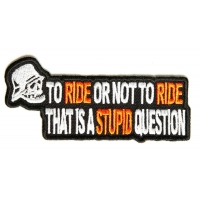 To Ride Or Not To Ride That's A Stupid Question Biker Patch | Embroidered Biker Patches
