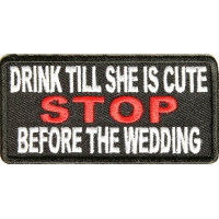 Drink Till She Is Cute Stop Before Wedding Patch