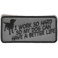 I Work So Hard So My Dog Can Have A Better Life Patch   Embroidered Patches