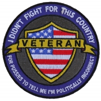 I Didn't Fight For This Country For Pussies To Tell Me I'm Politically Incorrect Veteran Patch