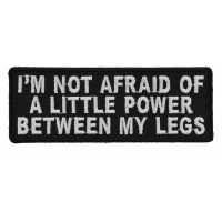 I'm Not Afraid Of A Little Power Between My Legs Patch | Embroidered Patches