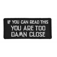 If You Can Read This You Are Too Damn Close Patch | Embroidered Patches