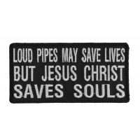 Loud Pipes May Save Lives But Jesus Christ Saves Souls Patch | Embroidered Patch