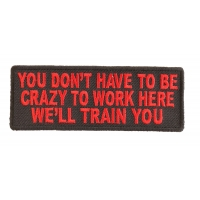 You Don't Have To Be Crazy To Work Here We'll Train You Patch