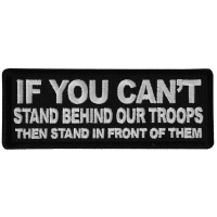If You Can't Stand Behind Our Troops Then Stand in Front of Them Patch
