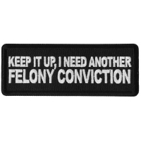 Keep it Up I need Another Felony Conviction Patch