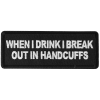 When I drink I break out in Handcuffs Patch