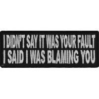 I Didn't Say It Was Your Fault I Said I Was Blaming You Funny Patch | Embroidered Patches