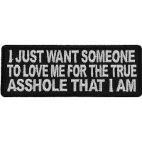 I Just Want Someone To Love Me For The True Asshole That I Am Patch