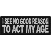 I see no Good Reason to Act my Age Patch